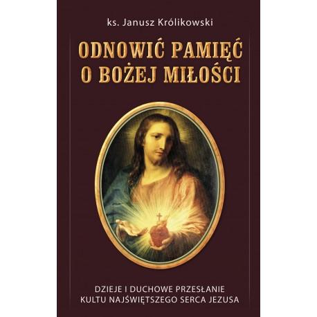 ODNOWIĆ PAMIĘĆ O BOŻEJ MIŁOŚCI Dzieje i duchowe przesłanie kultu Najświętszego Serca Jezusa