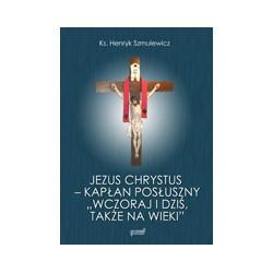 """Jezus - Kapłan posłuszny """"wczoraj i dziś, także na wieki""""."""