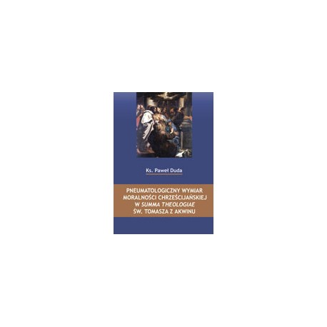 PNEUMATOLOGICZNY WYMIAR MORALNOŚCI CHRZEŚCIJAŃSKIEJ W SUMMA THEOLOGIAE ŚW. TOMASZA Z AKWINU