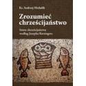 Zrozumieć chrześcijaństwo. Istota chrześcijaństwa według Josepha Ratzingera
