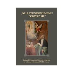 KU RATUNKOWI MEMU POKWAP SIĘ Godzinki i inne modlitwy do świętych w polskiej pobożności XVIII wieku