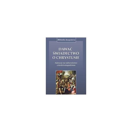 DAWAĆ ŚWIADECTWO O CHRYSTUSIE Adoracje na nabożeństwo czterdziestogodzinne