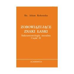 ZOBOWIĄZUJĄCE ZNAKI ŁASKI Sakramentologia moralna Cz. II