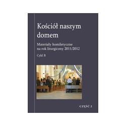 KOŚCIÓŁ NASZYM DOMEM Materiały homiletyczne na rok liturgiczny 2011/2012 Cykl B CZĘŚĆ 2