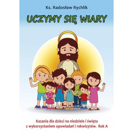 UCZYMY SIĘ WIARY. Kazania dla dzieci na niedziele i święta z wykorzystaniem opowiadań i rekwizytów. Rok A