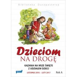 DZIECIOM NA DROGĘ. Kazania na msze święte z udziałem dzieci Listopad 2016 – luty 2017. Rok A.