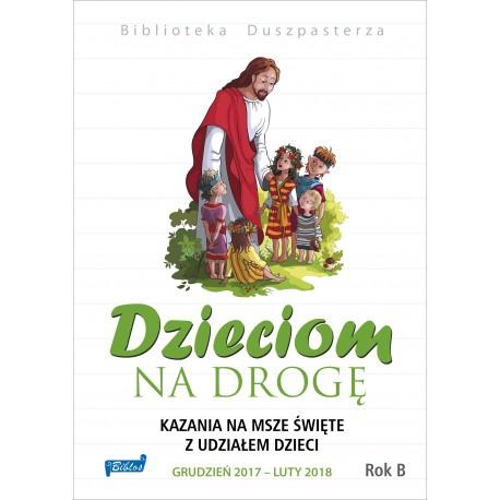 DZIECIOM NA DROGĘ. Kazania na msze święte  z udziałem dzieci grudzień 2017 – luty 2018.  Rok B