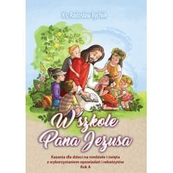 W SZKOLE PANA JEZUSA. Kazania dla dzieci na niedziele i święta z wykorzystaniem opowiadań i rekwizytów. Rok A