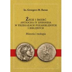 ŻYCIE I ŚMIERĆ ANTIOCHA IV EPIFANESA W PRZEKAZACH POZABIBLIJNYCH I BIBLIJNYCH Historia i teologia