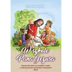 W SZKOLE PANA JEZUSA. Kazania dla dzieci na niedziele i święta z wykorzystaniem opowiadań i rekwizytów. Rok B