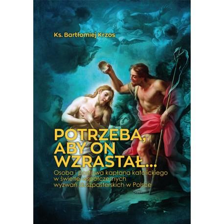 Potrzeba, aby On wzrastał… Osoba i postawa kapłana katolickiego w świetle współczesnych wyzwań duszpasterskich w Polsce