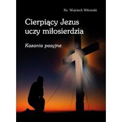 Cierpiący Jezus uczy miłosierdzia. Kazania pasyjne