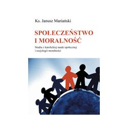 SPOŁECZEŃSTWO I MORALNOŚĆ. Studia z katolickiej nauki społecznej i socjologii moralności