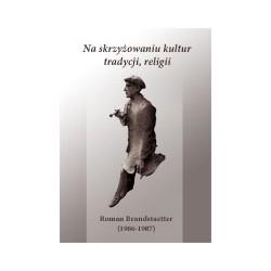 NA SKRZYŻOWANIU KULTUR, TRADYCJI, RELIGII. Roman Brandstaetter (1906-1987)
