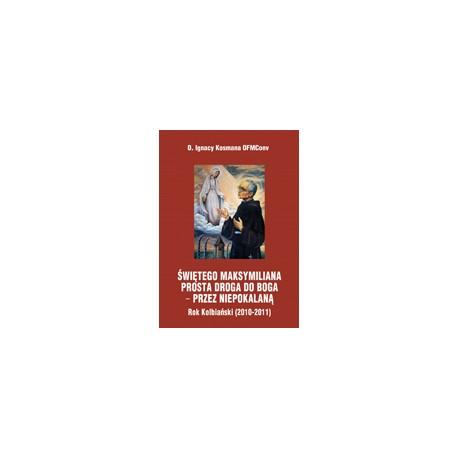 ŚWIĘTEGO MAKSYMILIANA PROSTA DROGA DO BOGA PRZEZ NIEPOKALANĄ Rok Kolbiański 2010-2011 Rozważania na nabożeństwa październikowe