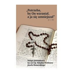 """""""POTRZEBA BY ON WZRASTAŁ, A JA SIĘ UMNIEJSZAŁ"""" (J 3,30) Księga pamiątkowa ku czci śp. Księdza Profesora Józefa Homerskiego"""