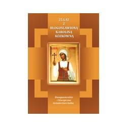 25 LAT Z BŁOGOSŁAWIONĄ KAROLINĄ KÓZKÓWNĄ Duszpasterskie i liturgiczne świadectwa kultu