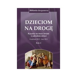 DZIECIOM NA DROGĘ Kazania na msze święte z udziałem dzieci Grudzień 2012 luty 2013 Rok C