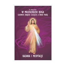 W MIŁOSIERDZIU BOGA CZŁOWIEK ZNAJDZIE SZCZĘŚCIE A ŚWIAT POKÓJ Kazania i medytacje