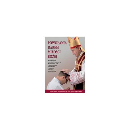 POWOŁANIA DAREM MIŁOŚCI BOŻEJ Rozmyślania ze św. Janem Pawłem II, Benedyktem XVI i Franciszkiem o potrzebie i godności p ...