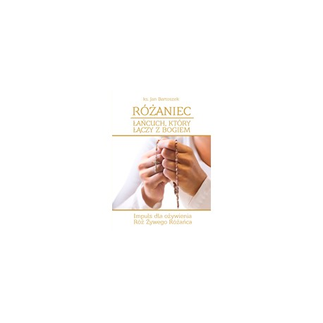RÓŻANIEC ŁAŃCUCH, KTÓRY ŁĄCZY Z BOGIEM Impuls dla ożywienia Róż Żywego Różańca