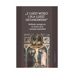Z LUDZI WZIĘCI I DLA LUDZI USTANOWIENI Refleksja teologiczna na temat życia i posługi kapłańskiej